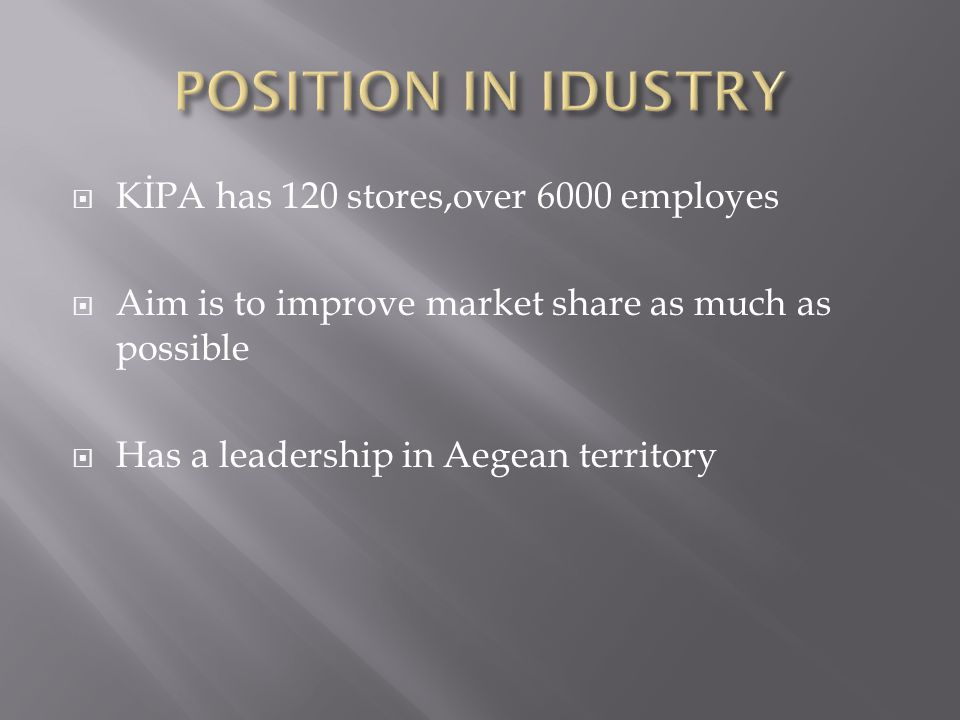  KİPA has 120 stores,over 6000 employes  Aim is to improve market share as much as possible  Has a leadership in Aegean territory
