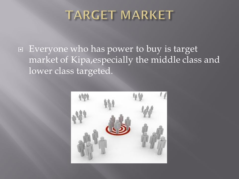  Everyone who has power to buy is target market of Kipa,especially the middle class and lower class targeted.
