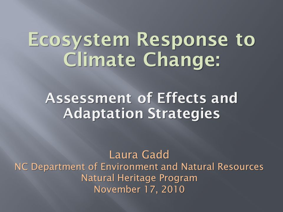 Ecosystem Response to Climate Change: Assessment of Effects and Adaptation Strategies Laura Gadd NC Department of Environment and Natural Resources Na