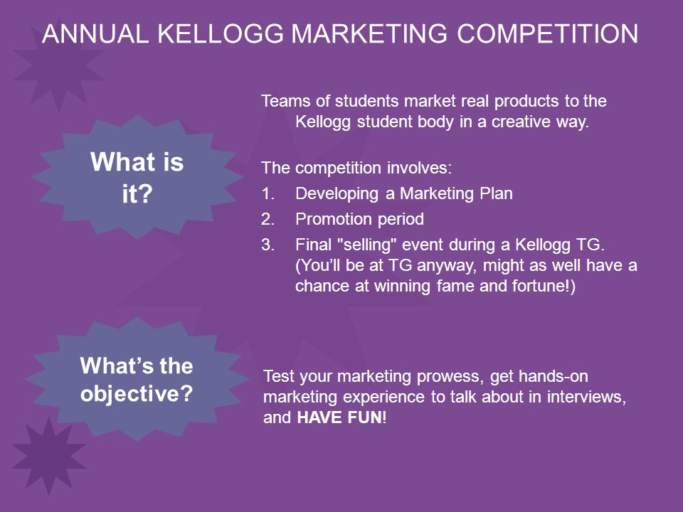 ANNUAL KELLOGG MARKETING COMPETITION Test your marketing prowess, get hands-on marketing experience to talk about in interviews, and HAVE FUN.