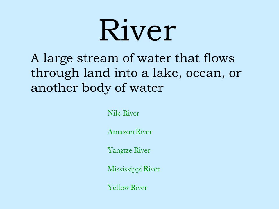 River A large stream of water that flows through land into a lake, ocean, or another body of water Nile River Amazon River Yangtze River Mississippi R