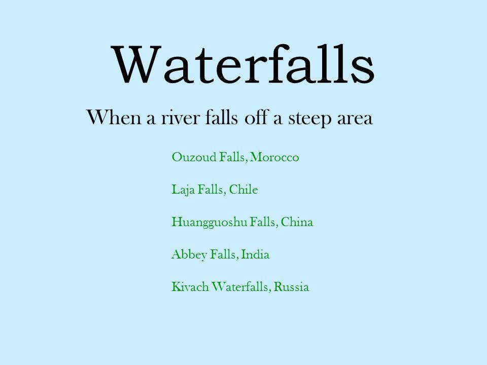 Waterfalls When a river falls off a steep area Ouzoud Falls, Morocco Laja Falls, Chile Huangguoshu Falls, China Abbey Falls, India Kivach Waterfalls,