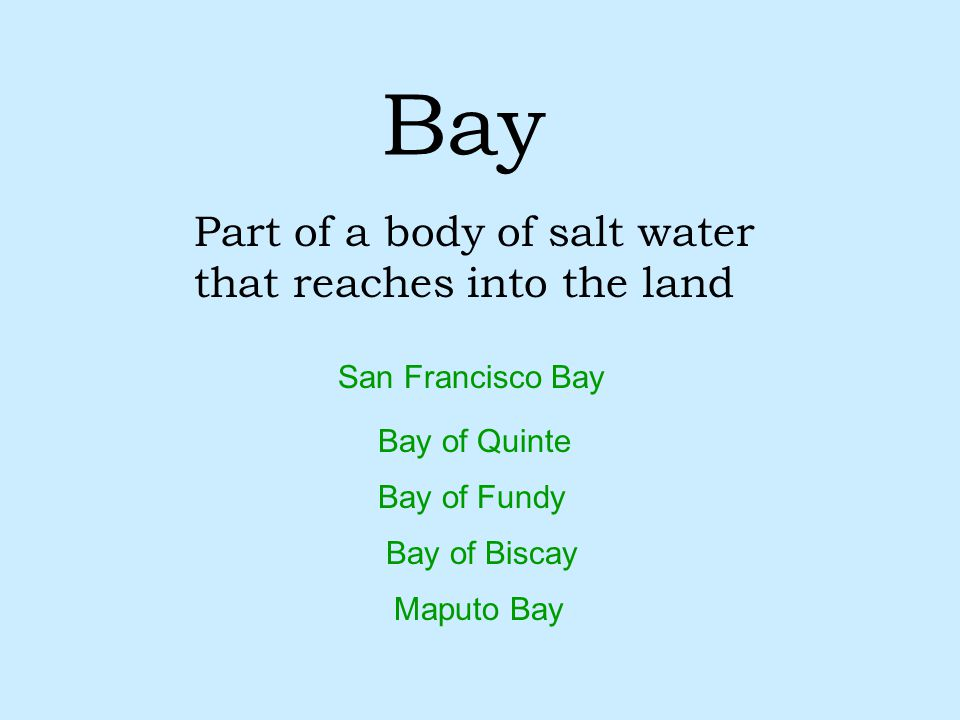 Bay Part of a body of salt water that reaches into the land Maputo Bay Bay of Quinte Bay of Biscay Bay of Fundy San Francisco Bay