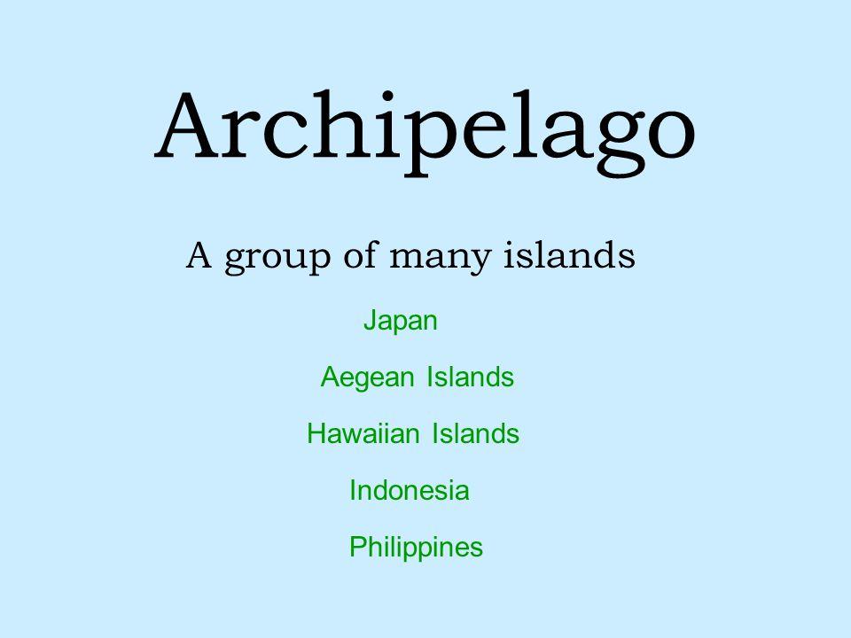 Archipelago A group of many islands Japan Hawaiian Islands Aegean Islands Indonesia Philippines