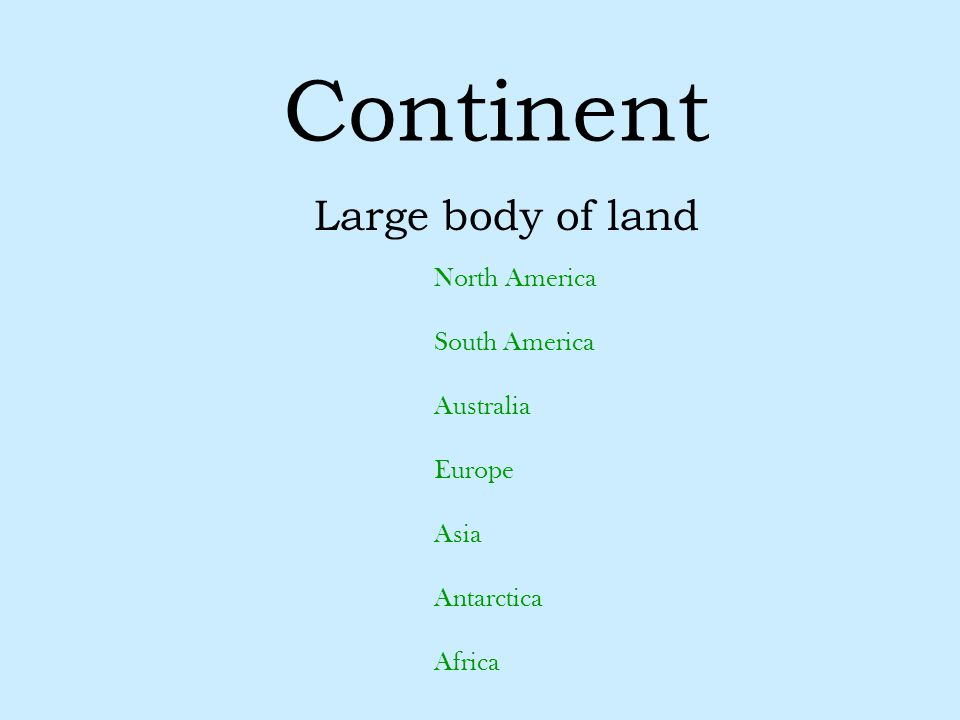 Continent Large body of land North America South America Australia Europe Asia Antarctica Africa