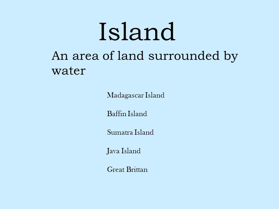 Island An area of land surrounded by water Madagascar Island Baffin Island Sumatra Island Java Island Great Brittan