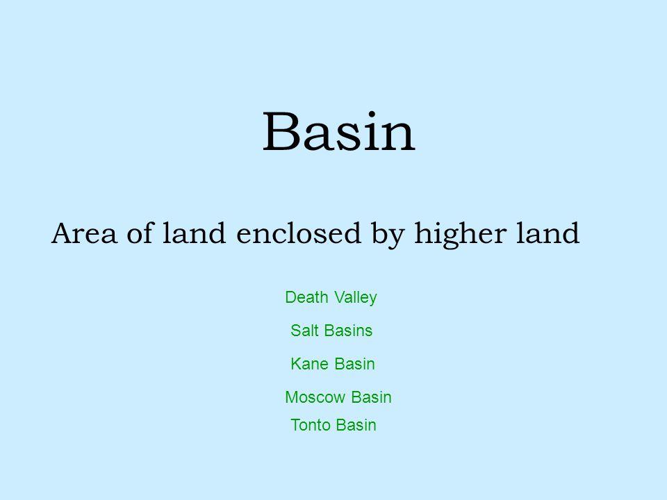 Basin Area of land enclosed by higher land Salt Basins Kane Basin Tonto Basin Moscow Basin Death Valley