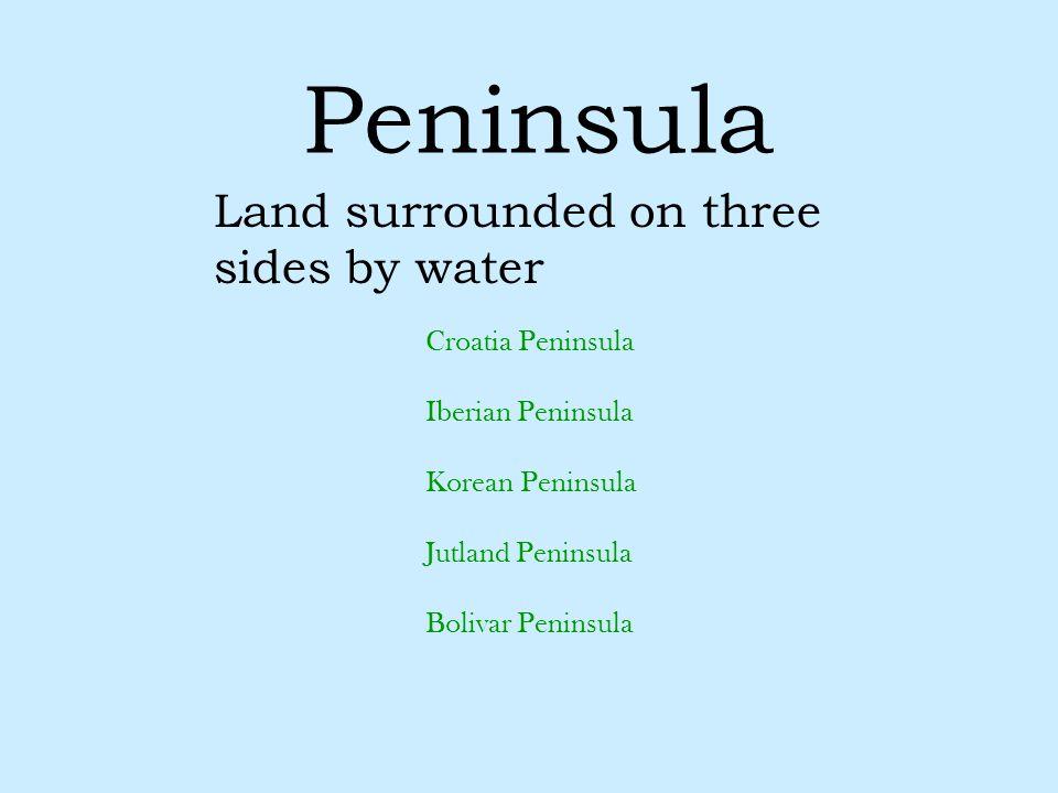 Peninsula Land surrounded on three sides by water Croatia Peninsula Iberian Peninsula Korean Peninsula Jutland Peninsula Bolivar Peninsula