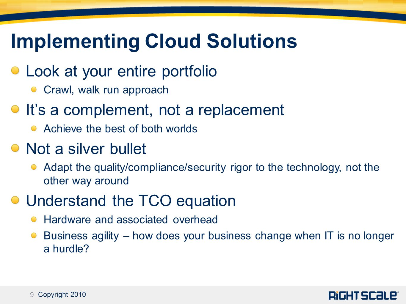 9 Copyright 2010 Implementing Cloud Solutions Look at your entire portfolio Crawl, walk run approach It's a complement, not a replacement Achieve the best of both worlds Not a silver bullet Adapt the quality/compliance/security rigor to the technology, not the other way around Understand the TCO equation Hardware and associated overhead Business agility – how does your business change when IT is no longer a hurdle