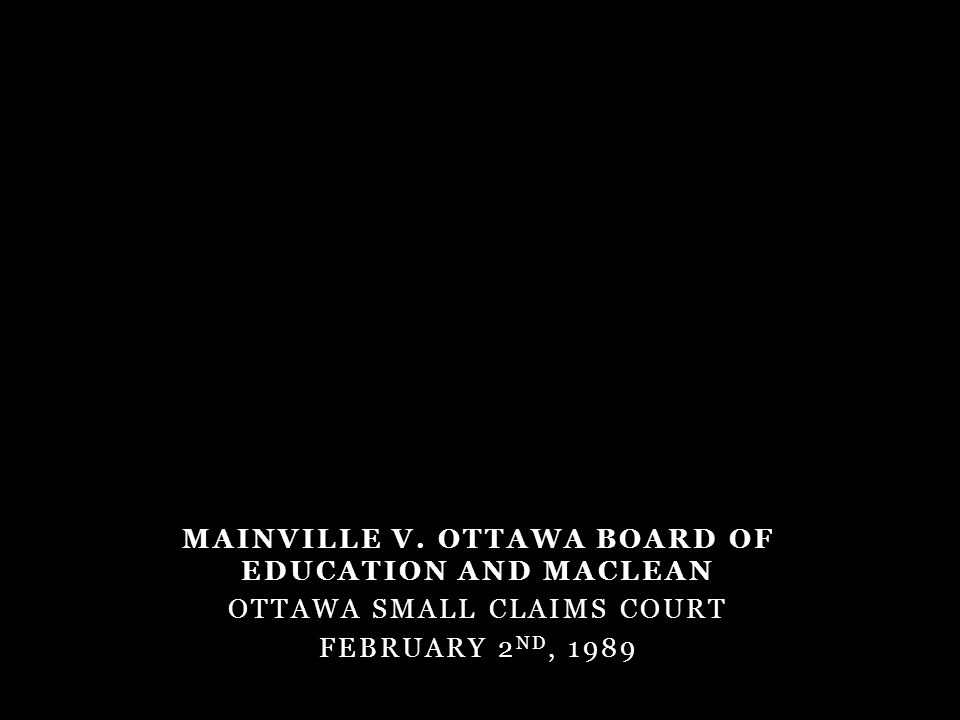 MAINVILLE V. OTTAWA BOARD OF EDUCATION AND MACLEAN OTTAWA SMALL CLAIMS COURT FEBRUARY 2 ND, 1989