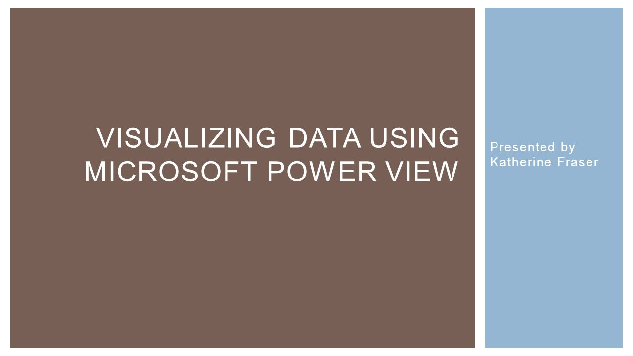 Presented by Katherine Fraser VISUALIZING DATA USING MICROSOFT POWER VIEW