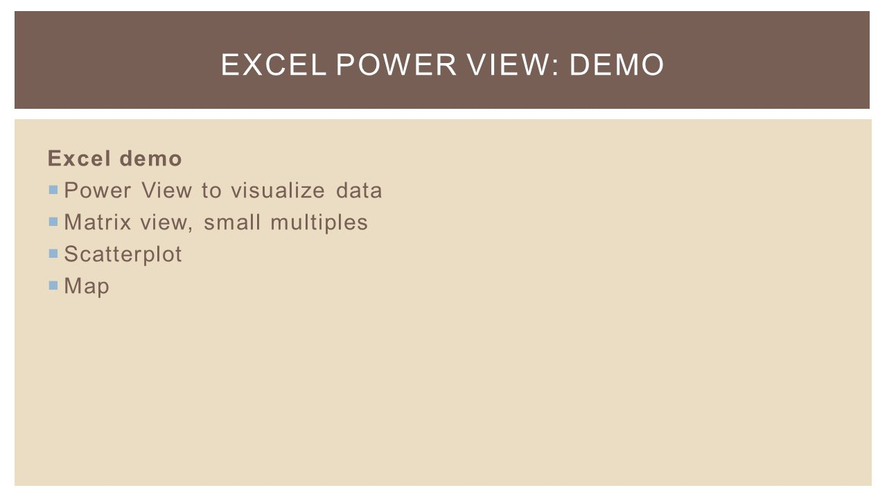 EXCEL POWER VIEW: DEMO Excel demo  Power View to visualize data  Matrix view, small multiples  Scatterplot  Map