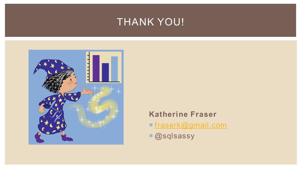 Katherine Fraser  fraserk@gmail.com fraserk@gmail.com  @sqlsassy THANK YOU!