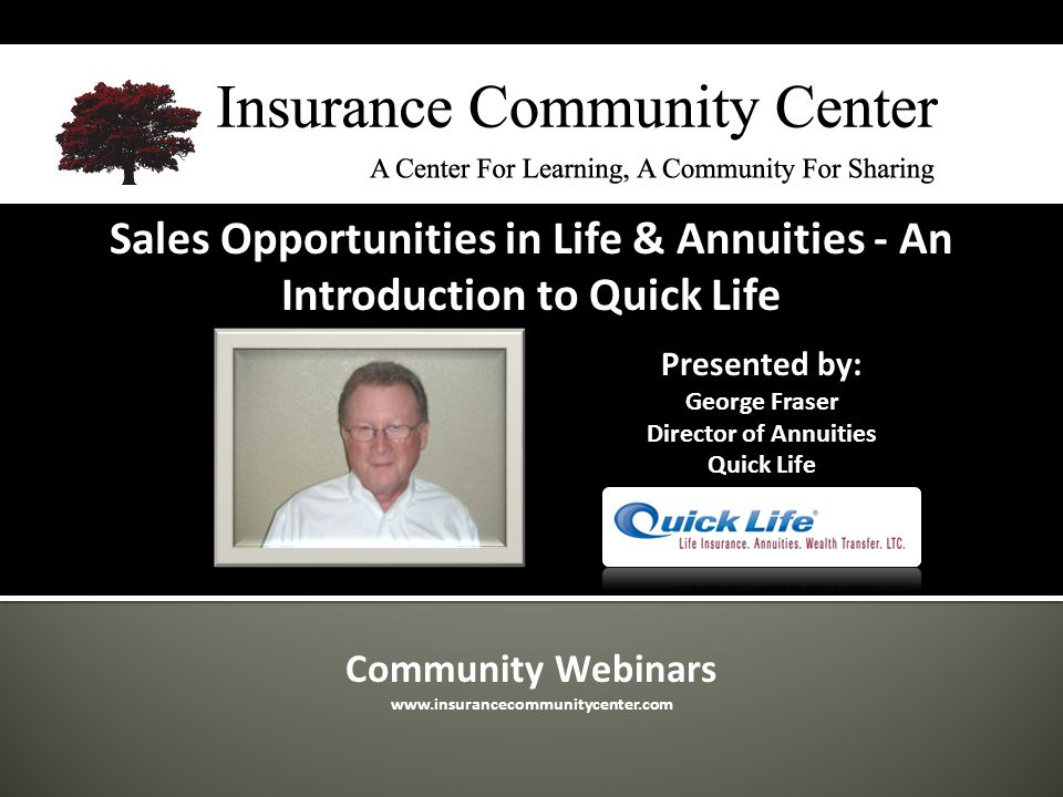 Community Webinars www.insurancecommunitycenter.com Sales Opportunities in Life & Annuities - An Introduction to Quick Life Presented by: George Fraser Director of Annuities Quick Life