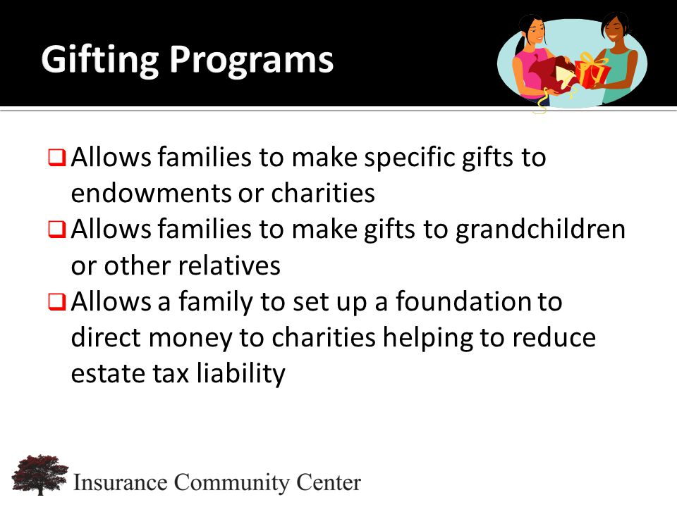 www.InsuranceCommunityUniversity.com  Allows families to make specific gifts to endowments or charities  Allows families to make gifts to grandchildren or other relatives  Allows a family to set up a foundation to direct money to charities helping to reduce estate tax liability
