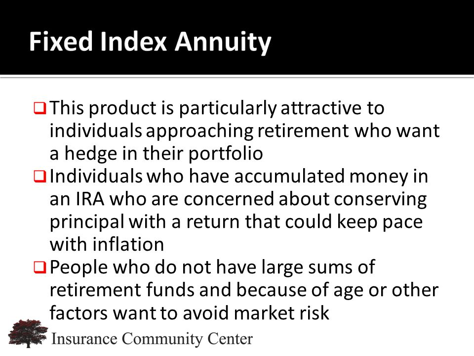 www.InsuranceCommunityUniversity.com  This product is particularly attractive to individuals approaching retirement who want a hedge in their portfolio  Individuals who have accumulated money in an IRA who are concerned about conserving principal with a return that could keep pace with inflation  People who do not have large sums of retirement funds and because of age or other factors want to avoid market risk