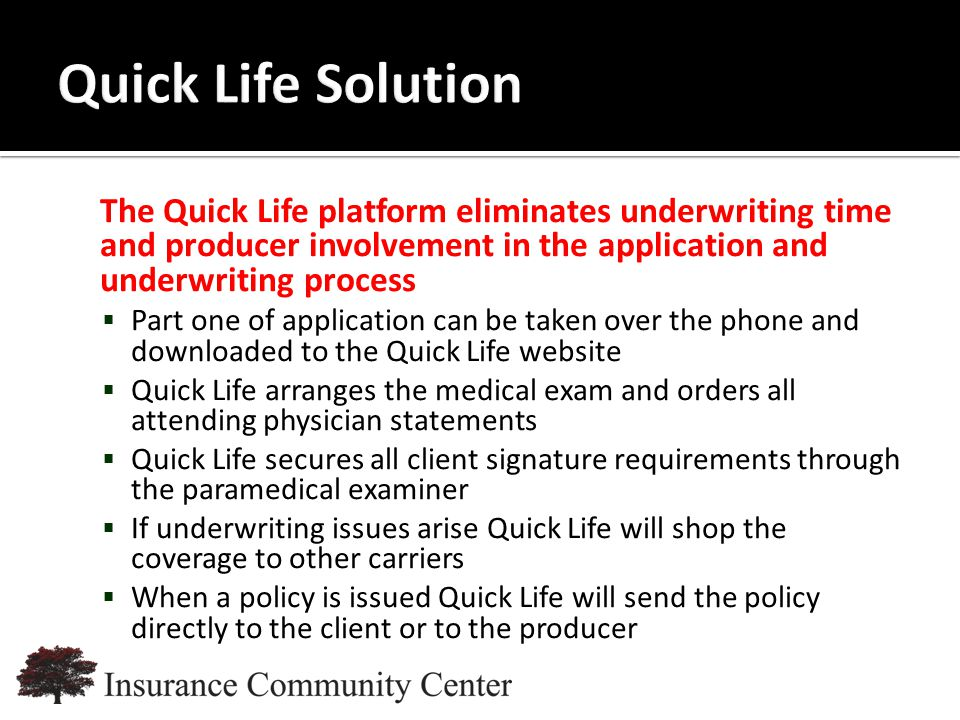 www.InsuranceCommunityUniversity.com The Quick Life platform eliminates underwriting time and producer involvement in the application and underwriting process  Part one of application can be taken over the phone and downloaded to the Quick Life website  Quick Life arranges the medical exam and orders all attending physician statements  Quick Life secures all client signature requirements through the paramedical examiner  If underwriting issues arise Quick Life will shop the coverage to other carriers  When a policy is issued Quick Life will send the policy directly to the client or to the producer