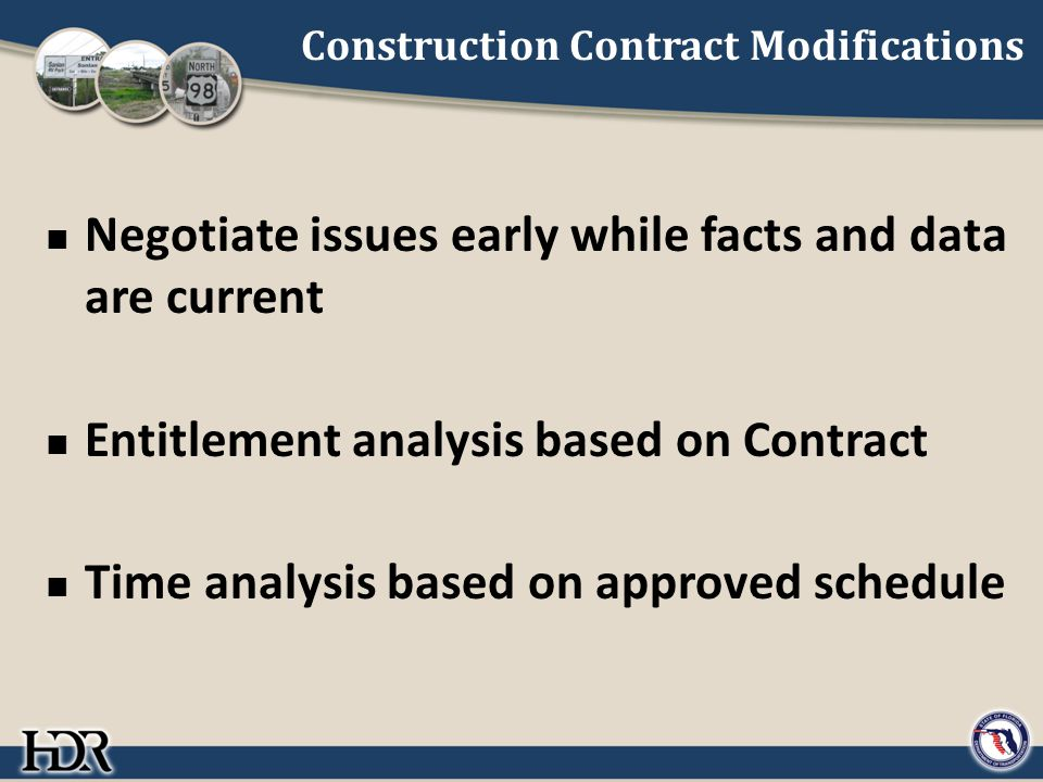 Construction Contract Modifications Negotiate issues early while facts and data are current Entitlement analysis based on Contract Time analysis based on approved schedule