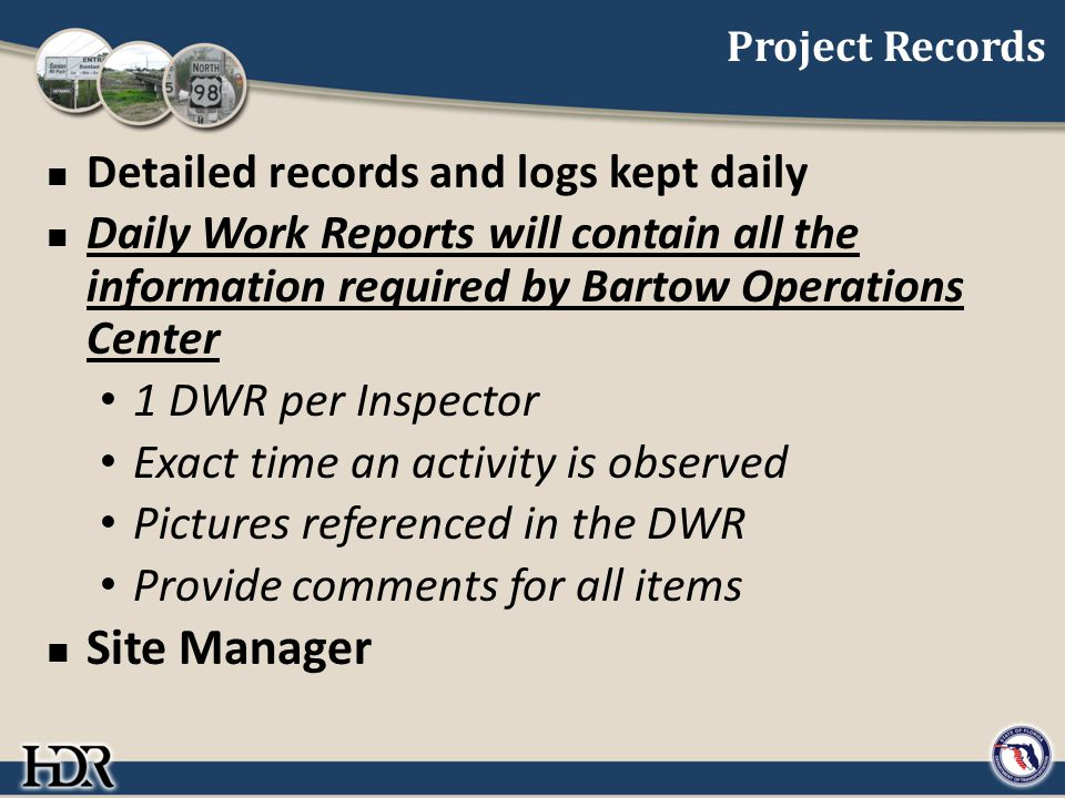Project Records Detailed records and logs kept daily Daily Work Reports will contain all the information required by Bartow Operations Center 1 DWR per Inspector Exact time an activity is observed Pictures referenced in the DWR Provide comments for all items Site Manager