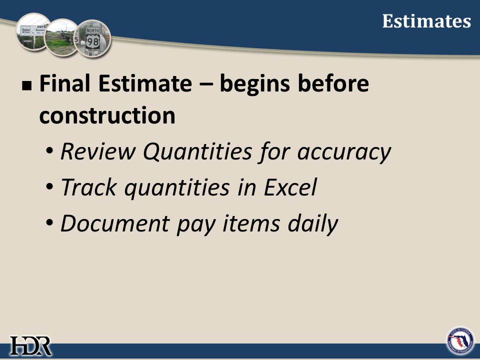 Estimates Final Estimate – begins before construction Review Quantities for accuracy Track quantities in Excel Document pay items daily