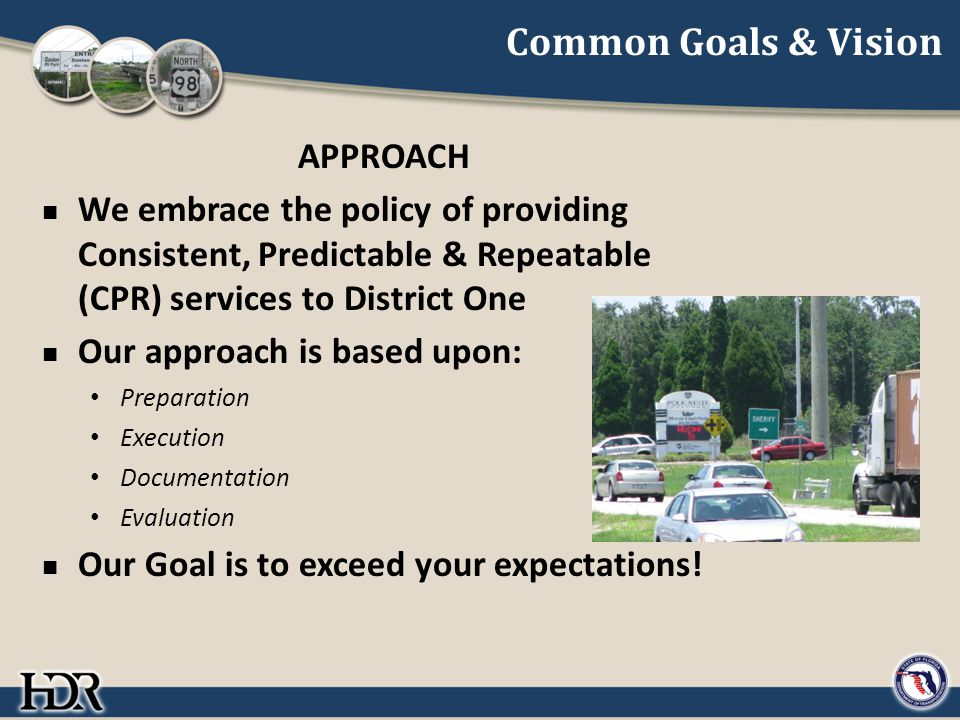 Common Goals & Vision APPROACH We embrace the policy of providing Consistent, Predictable & Repeatable (CPR) services to District One Our approach is based upon: Preparation Execution Documentation Evaluation Our Goal is to exceed your expectations!