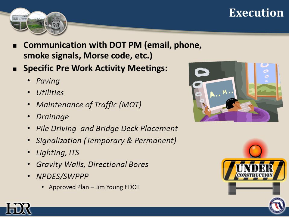 Execution Communication with DOT PM (email, phone, smoke signals, Morse code, etc.) Specific Pre Work Activity Meetings: Paving Utilities Maintenance of Traffic (MOT) Drainage Pile Driving and Bridge Deck Placement Signalization (Temporary & Permanent) Lighting, ITS Gravity Walls, Directional Bores NPDES/SWPPP Approved Plan – Jim Young FDOT