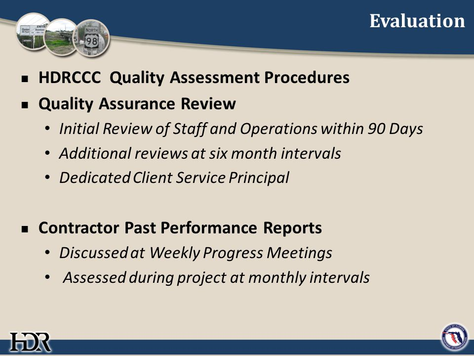 Evaluation HDRCCC Quality Assessment Procedures Quality Assurance Review Initial Review of Staff and Operations within 90 Days Additional reviews at six month intervals Dedicated Client Service Principal Contractor Past Performance Reports Discussed at Weekly Progress Meetings Assessed during project at monthly intervals