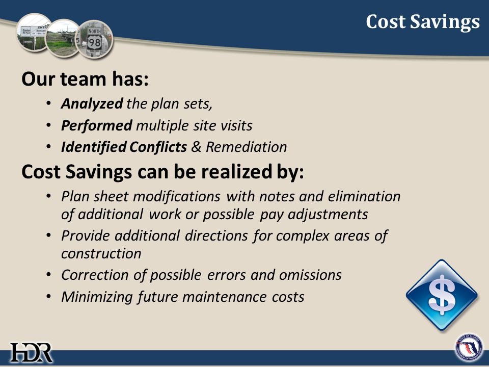 Cost Savings Our team has: Analyzed the plan sets, Performed multiple site visits Identified Conflicts & Remediation Cost Savings can be realized by: Plan sheet modifications with notes and elimination of additional work or possible pay adjustments Provide additional directions for complex areas of construction Correction of possible errors and omissions Minimizing future maintenance costs