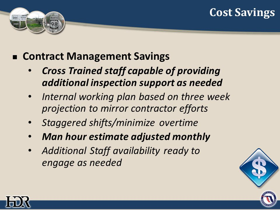 Cost Savings Contract Management Savings Cross Trained staff capable of providing additional inspection support as needed Internal working plan based on three week projection to mirror contractor efforts Staggered shifts/minimize overtime Man hour estimate adjusted monthly Additional Staff availability ready to engage as needed