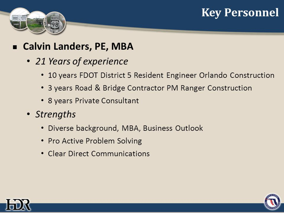 Key Personnel Calvin Landers, PE, MBA 21 Years of experience 10 years FDOT District 5 Resident Engineer Orlando Construction 3 years Road & Bridge Contractor PM Ranger Construction 8 years Private Consultant Strengths Diverse background, MBA, Business Outlook Pro Active Problem Solving Clear Direct Communications