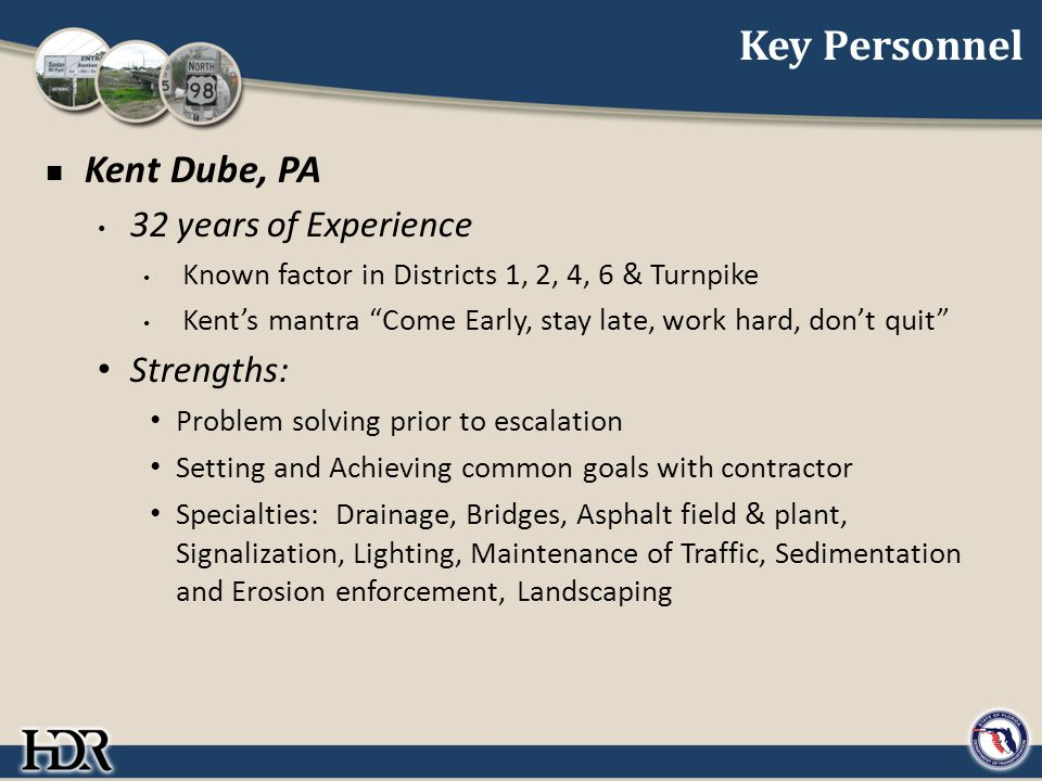 Key Personnel Kent Dube, PA 32 years of Experience Known factor in Districts 1, 2, 4, 6 & Turnpike Kent's mantra Come Early, stay late, work hard, don't quit Strengths: Problem solving prior to escalation Setting and Achieving common goals with contractor Specialties: Drainage, Bridges, Asphalt field & plant, Signalization, Lighting, Maintenance of Traffic, Sedimentation and Erosion enforcement, Landscaping