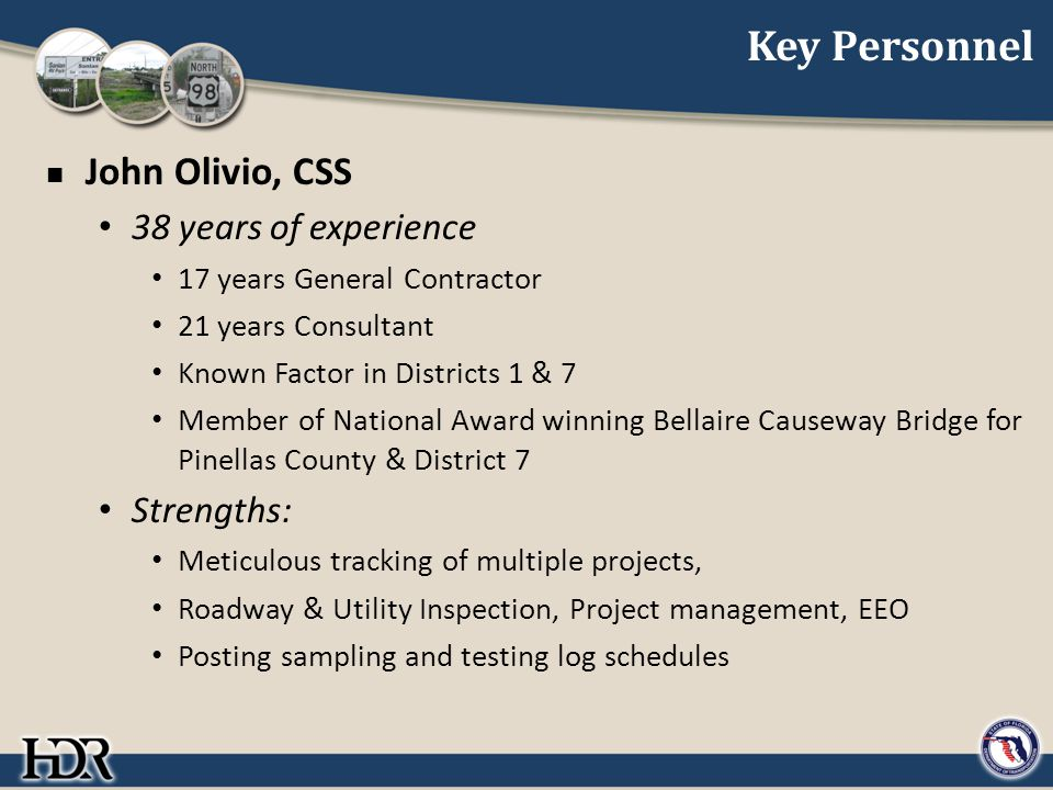Key Personnel John Olivio, CSS 38 years of experience 17 years General Contractor 21 years Consultant Known Factor in Districts 1 & 7 Member of National Award winning Bellaire Causeway Bridge for Pinellas County & District 7 Strengths: Meticulous tracking of multiple projects, Roadway & Utility Inspection, Project management, EEO Posting sampling and testing log schedules