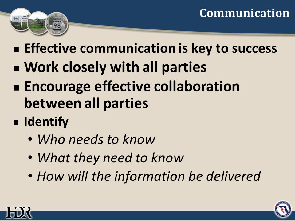 Communication Effective communication is key to success Work closely with all parties Encourage effective collaboration between all parties Identify W