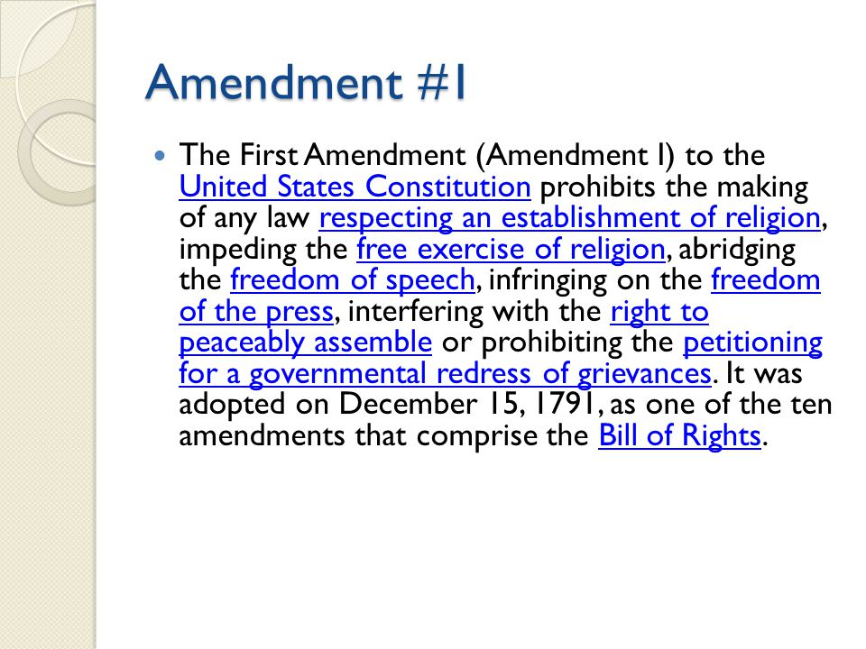 Amendment #1 The First Amendment (Amendment I) to the United States Constitution prohibits the making of any law respecting an establishment of religion, impeding the free exercise of religion, abridging the freedom of speech, infringing on the freedom of the press, interfering with the right to peaceably assemble or prohibiting the petitioning for a governmental redress of grievances.