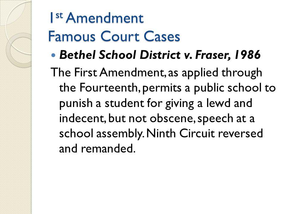 1 st Amendment Famous Court Cases Bethel School District v. Fraser, 1986 The First Amendment, as applied through the Fourteenth, permits a public scho