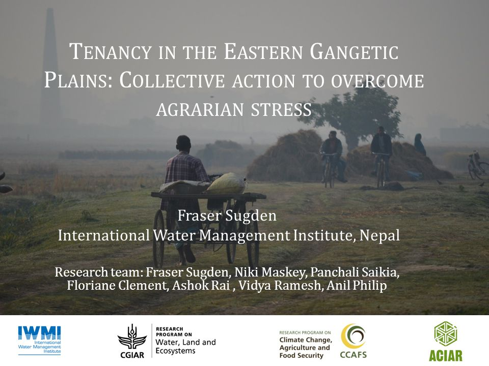 T ENANCY IN THE E ASTERN G ANGETIC P LAINS : C OLLECTIVE ACTION TO OVERCOME AGRARIAN STRESS Fraser Sugden International Water Management Institute, Nepal Research team: Fraser Sugden, Niki Maskey, Panchali Saikia, Floriane Clement, Ashok Rai, Vidya Ramesh, Anil Philip