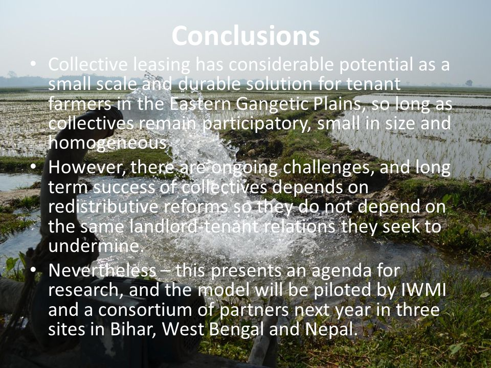 Conclusions Collective leasing has considerable potential as a small scale and durable solution for tenant farmers in the Eastern Gangetic Plains, so long as collectives remain participatory, small in size and homogeneous However, there are ongoing challenges, and long term success of collectives depends on redistributive reforms so they do not depend on the same landlord-tenant relations they seek to undermine.