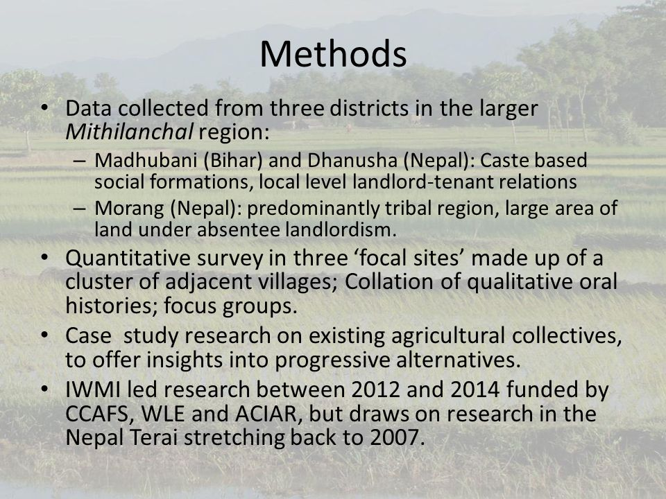 Methods Data collected from three districts in the larger Mithilanchal region: – Madhubani (Bihar) and Dhanusha (Nepal): Caste based social formations, local level landlord-tenant relations – Morang (Nepal): predominantly tribal region, large area of land under absentee landlordism.