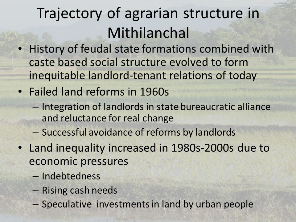 Trajectory of agrarian structure in Mithilanchal History of feudal state formations combined with caste based social structure evolved to form inequitable landlord-tenant relations of today Failed land reforms in 1960s – Integration of landlords in state bureaucratic alliance and reluctance for real change – Successful avoidance of reforms by landlords Land inequality increased in 1980s-2000s due to economic pressures – Indebtedness – Rising cash needs – Speculative investments in land by urban people