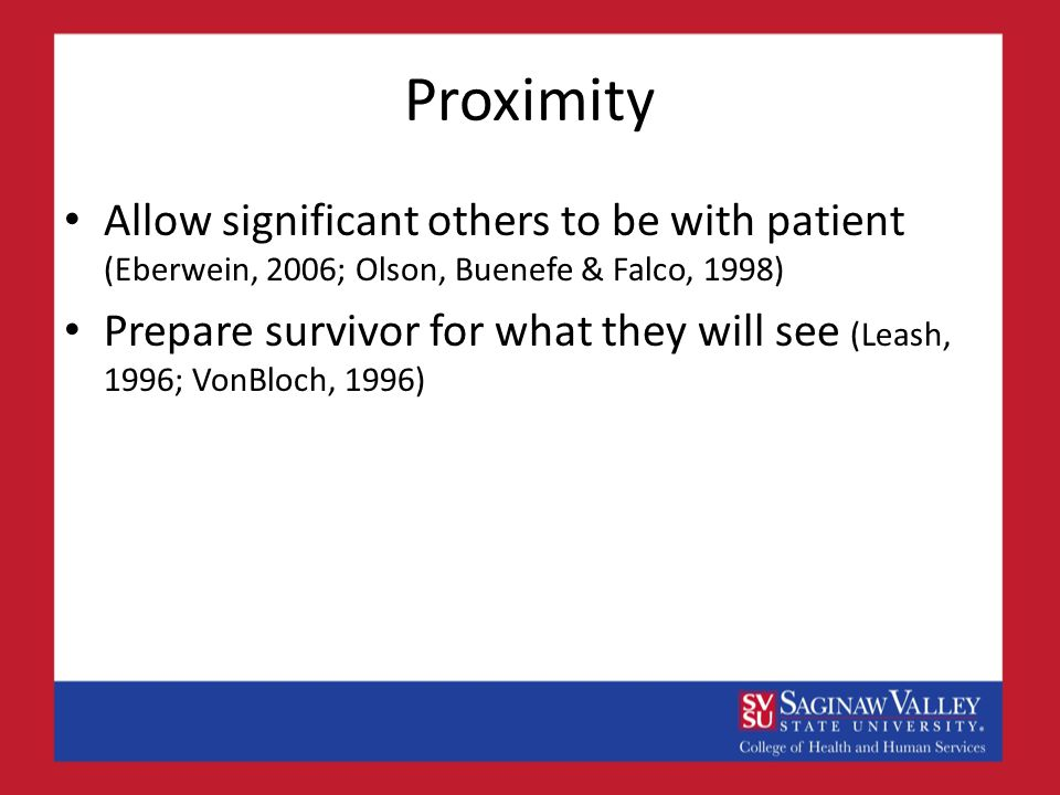 Proximity Allow significant others to be with patient (Eberwein, 2006; Olson, Buenefe & Falco, 1998) Prepare survivor for what they will see (Leash, 1996; VonBloch, 1996)