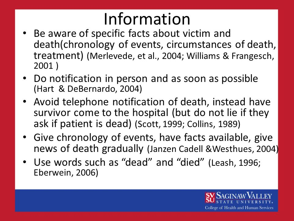 Information Be aware of specific facts about victim and death(chronology of events, circumstances of death, treatment) (Merlevede, et al., 2004; Williams & Frangesch, 2001 ) Do notification in person and as soon as possible (Hart & DeBernardo, 2004) Avoid telephone notification of death, instead have survivor come to the hospital (but do not lie if they ask if patient is dead) (Scott, 1999; Collins, 1989) Give chronology of events, have facts available, give news of death gradually (Janzen Cadell &Westhues, 2004) Use words such as dead and died (Leash, 1996; Eberwein, 2006)