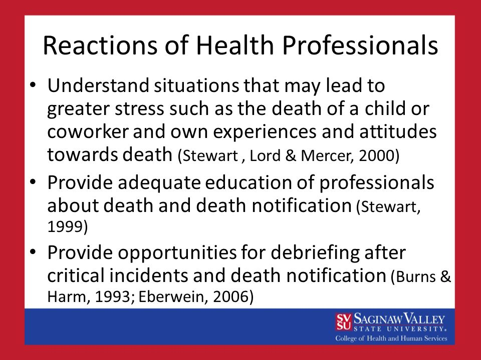 Reactions of Health Professionals Understand situations that may lead to greater stress such as the death of a child or coworker and own experiences and attitudes towards death (Stewart, Lord & Mercer, 2000) Provide adequate education of professionals about death and death notification (Stewart, 1999) Provide opportunities for debriefing after critical incidents and death notification (Burns & Harm, 1993; Eberwein, 2006)