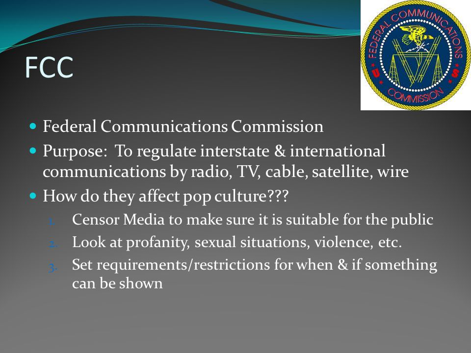 FCC Federal Communications Commission Purpose: To regulate interstate & international communications by radio, TV, cable, satellite, wire How do they