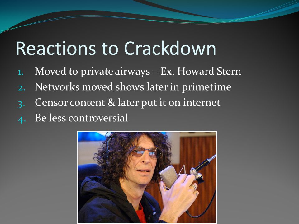 Reactions to Crackdown 1. Moved to private airways – Ex. Howard Stern 2. Networks moved shows later in primetime 3. Censor content & later put it on i