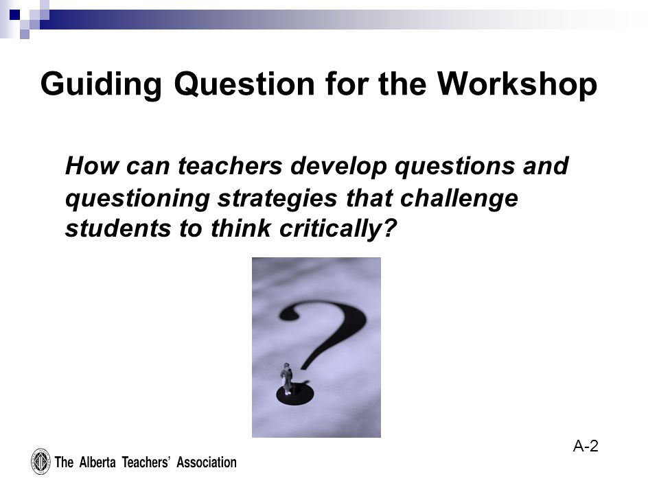 Guiding Question for the Workshop How can teachers develop questions and questioning strategies that challenge students to think critically.