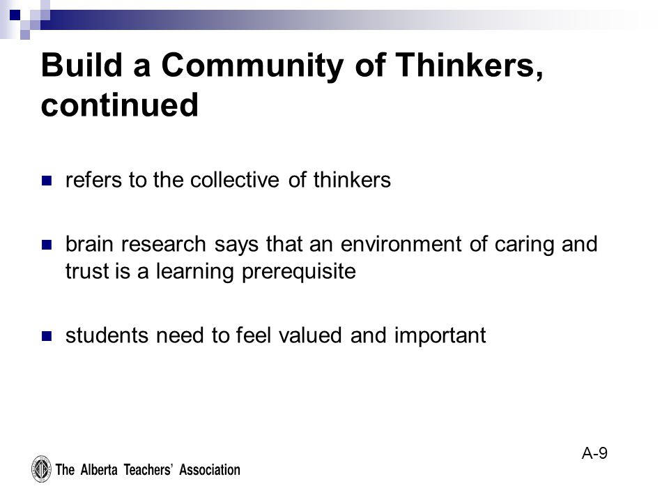 Build a Community of Thinkers, continued refers to the collective of thinkers brain research says that an environment of caring and trust is a learning prerequisite students need to feel valued and important A-9