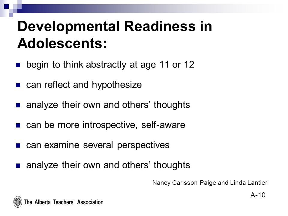 Developmental Readiness in Adolescents: begin to think abstractly at age 11 or 12 can reflect and hypothesize analyze their own and others' thoughts can be more introspective, self-aware can examine several perspectives analyze their own and others' thoughts Nancy Carisson-Paige and Linda Lantieri A-10