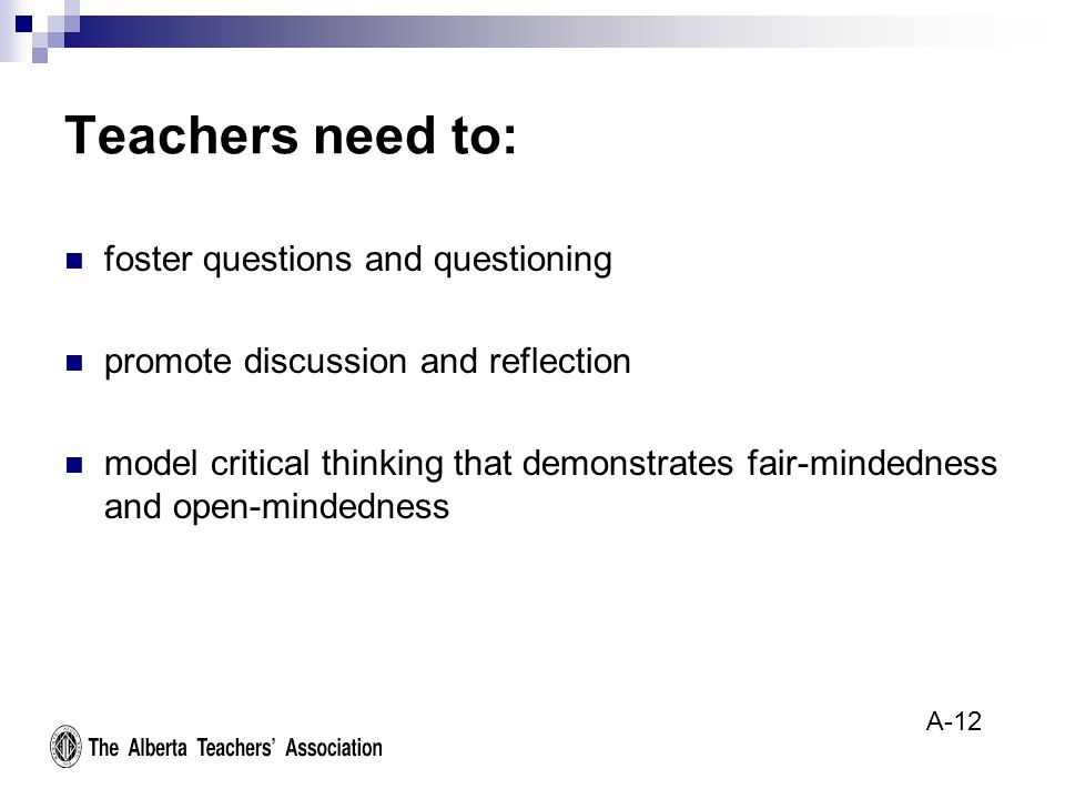 Teachers need to: foster questions and questioning promote discussion and reflection model critical thinking that demonstrates fair-mindedness and open-mindedness A-12