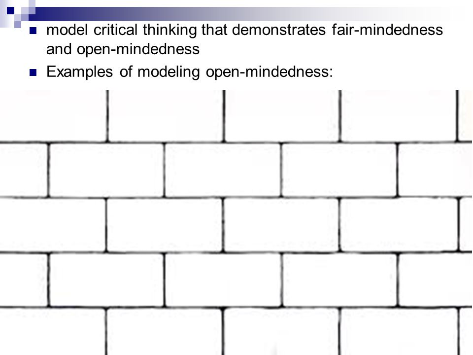 model critical thinking that demonstrates fair-mindedness and open-mindedness Examples of modeling open-mindedness: A-12