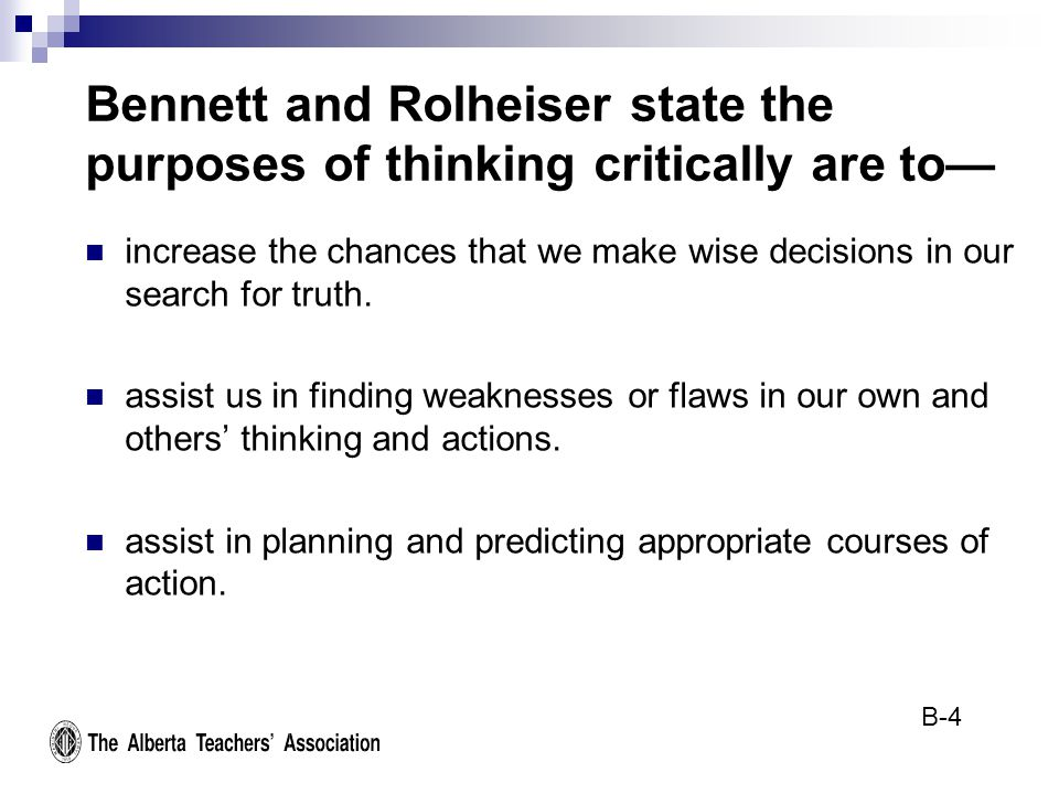Bennett and Rolheiser state the purposes of thinking critically are to— increase the chances that we make wise decisions in our search for truth.
